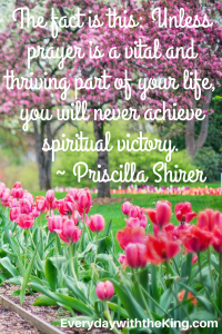 -The fact is this- Unless prayer is a vital and thriving part of your life, you will never achieve spiritual victory.- - Priscil
