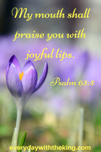 My mouth shall praise you with joyful lips.