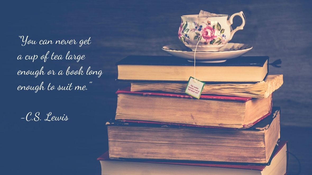 """You can never get a cup of tea large enough or a book long enough to suit me._ - C.S. Lewis"