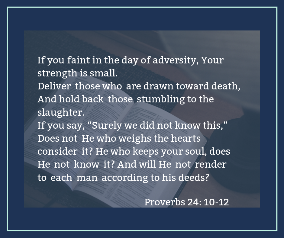 """Deliver those who are drawn toward death,And hold back those stumbling to the slaughter. If you say, """"Surely we did not know t"""