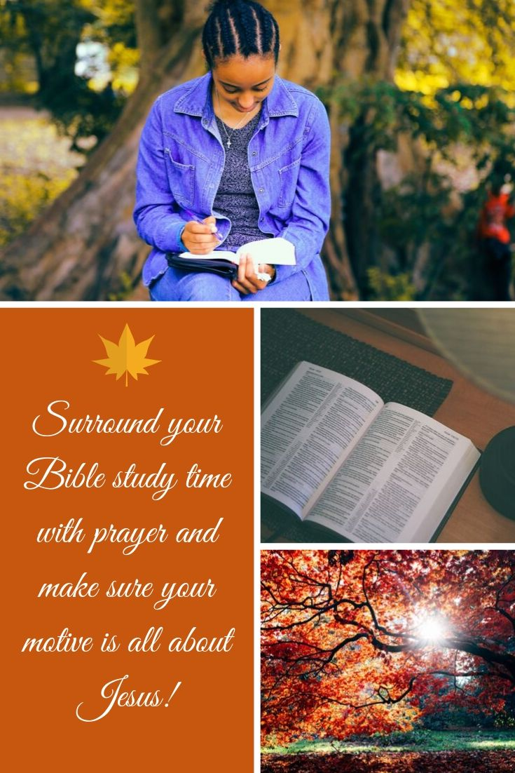 Surround your Bible study time with prayer and make sure your motive is all about Jesus!