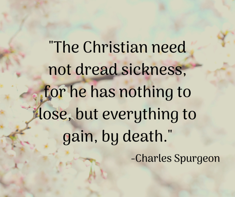 _The Christian need not dread sickness, for he has nothing to lose, but everything to gain, by death._
